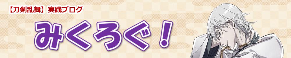 【刀剣乱舞】実践ブログ「みくろぐ!」